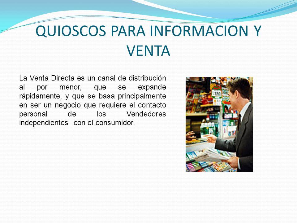 QUIOSCOS PARA INFORMACION Y VENTA La Venta Directa es un canal de distribución al por menor, que se expande rápidamente, y que se basa principalmente