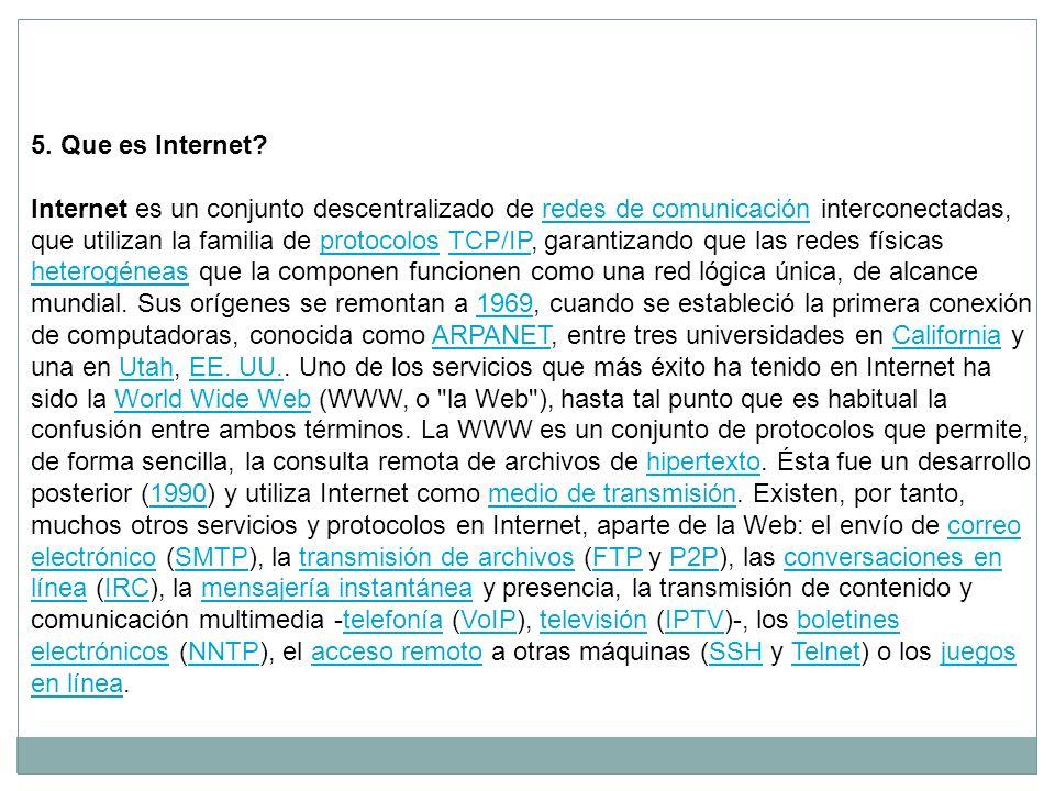 5. Que es Internet? Internet es un conjunto descentralizado de redes de comunicación interconectadas,redes de comunicación que utilizan la familia de