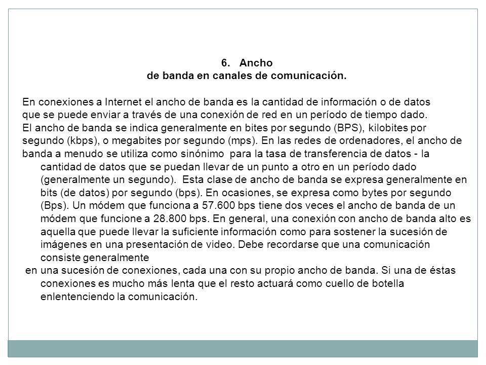 6.Ancho de banda en canales de comunicación. En conexiones a Internet el ancho de banda es la cantidad de información o de datos que se puede enviar a