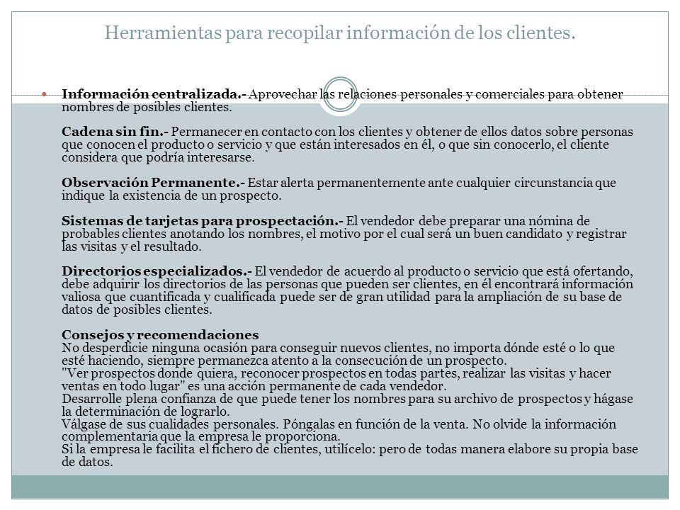 Herramientas para recopilar información de los clientes. Información centralizada.- Aprovechar las relaciones personales y comerciales para obtener no