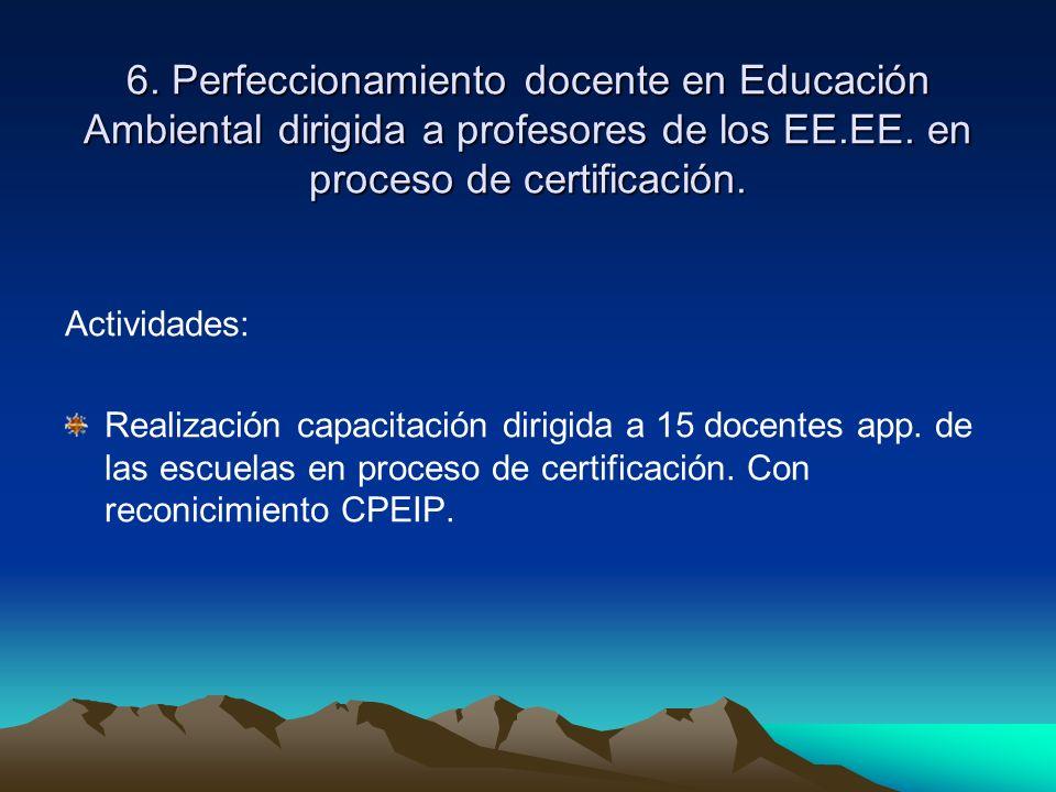 6. Perfeccionamiento docente en Educación Ambiental dirigida a profesores de los EE.EE. en proceso de certificación. Actividades: Realización capacita