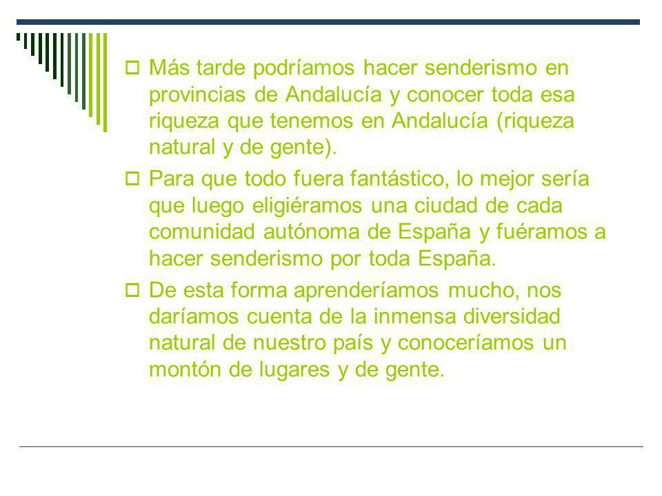 Más tarde podríamos hacer senderismo en provincias de Andalucía y conocer toda esa riqueza que tenemos en Andalucía (riqueza natural y de gente). Para