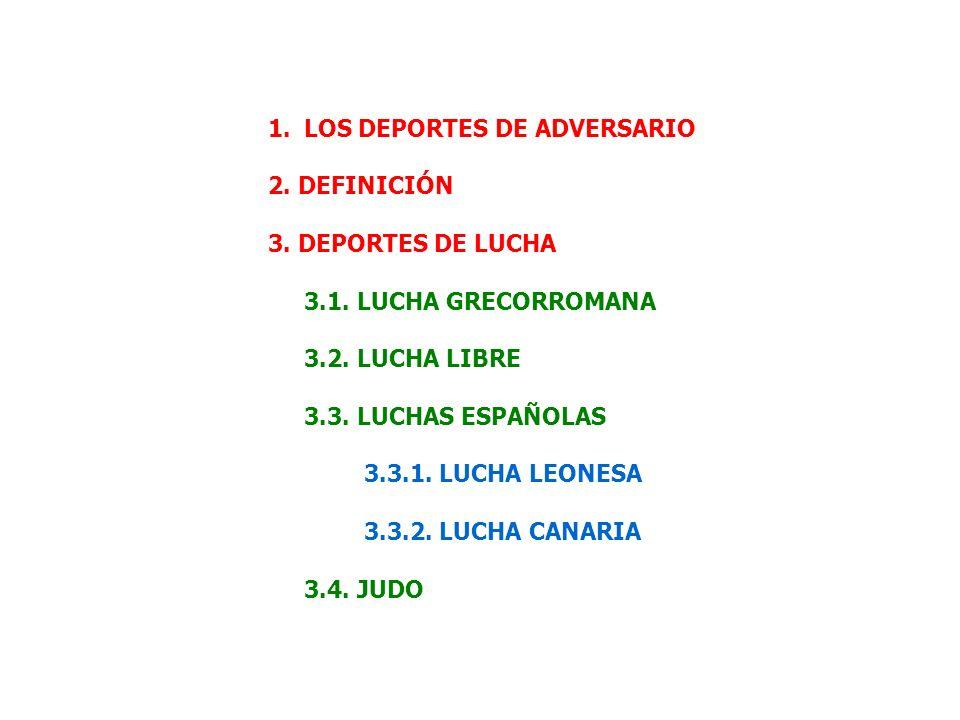 1.LOS DEPORTES DE ADVERSARIO 2. DEFINICIÓN 3. DEPORTES DE LUCHA 3.1. LUCHA GRECORROMANA 3.2. LUCHA LIBRE 3.3. LUCHAS ESPAÑOLAS 3.3.1. LUCHA LEONESA 3.