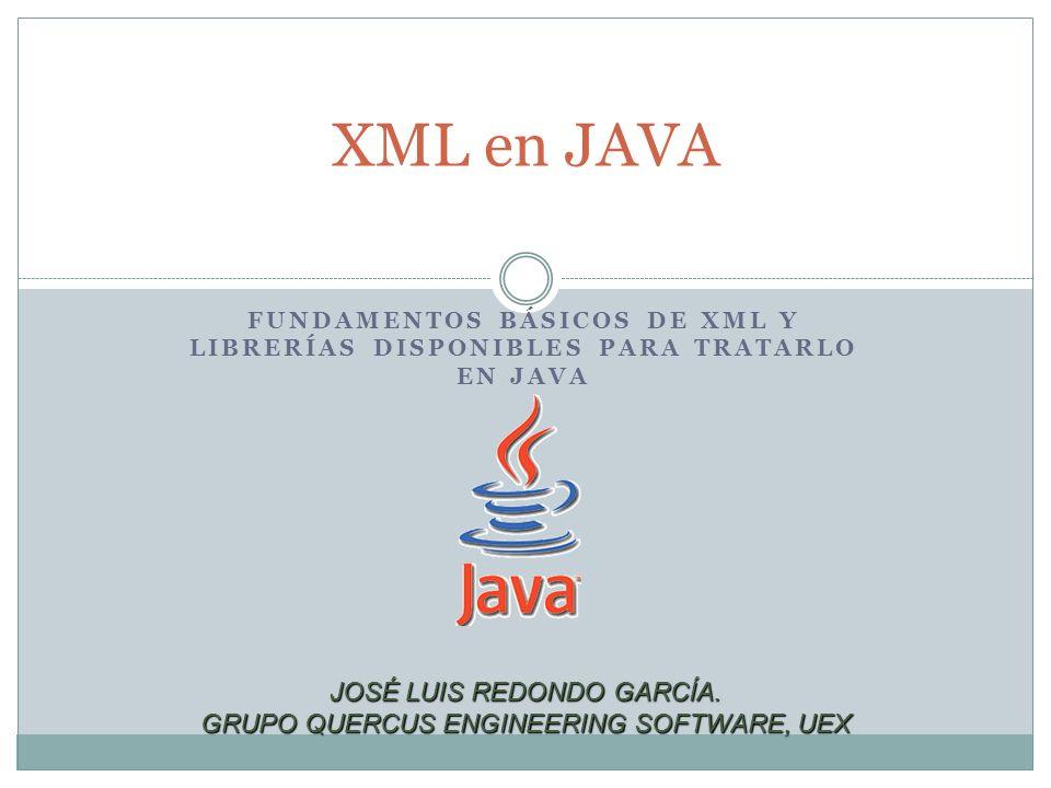 FUNDAMENTOS BÁSICOS DE XML Y LIBRERÍAS DISPONIBLES PARA TRATARLO EN JAVA XML en JAVA JOSÉ LUIS REDONDO GARCÍA. GRUPO QUERCUS ENGINEERING SOFTWARE, UEX