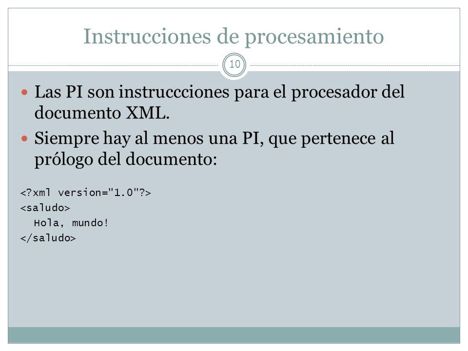 Instrucciones de procesamiento 10 Las PI son instruccciones para el procesador del documento XML. Siempre hay al menos una PI, que pertenece al prólog