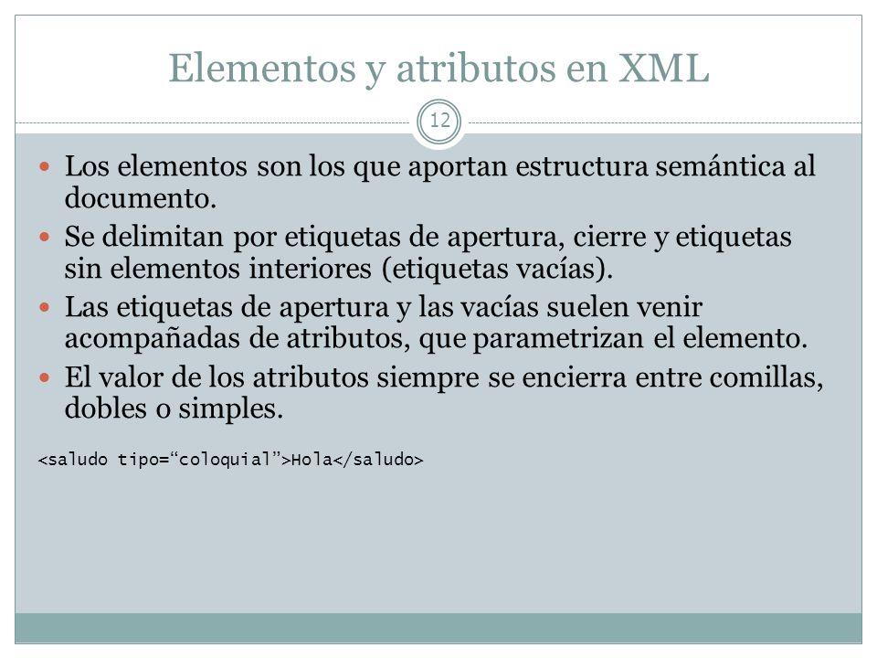 Elementos y atributos en XML 12 Los elementos son los que aportan estructura semántica al documento. Se delimitan por etiquetas de apertura, cierre y