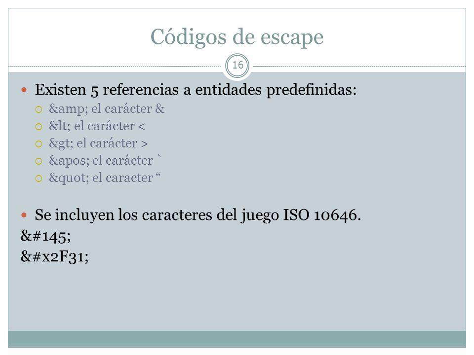 Códigos de escape 16 Existen 5 referencias a entidades predefinidas: &amp; el carácter & &lt; el carácter < &gt; el carácter > &apos; el carácter ` &q