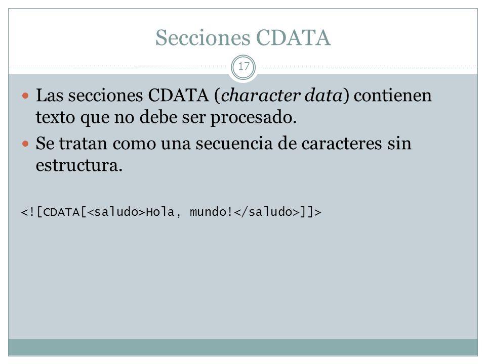 Secciones CDATA 17 Las secciones CDATA (character data) contienen texto que no debe ser procesado. Se tratan como una secuencia de caracteres sin estr