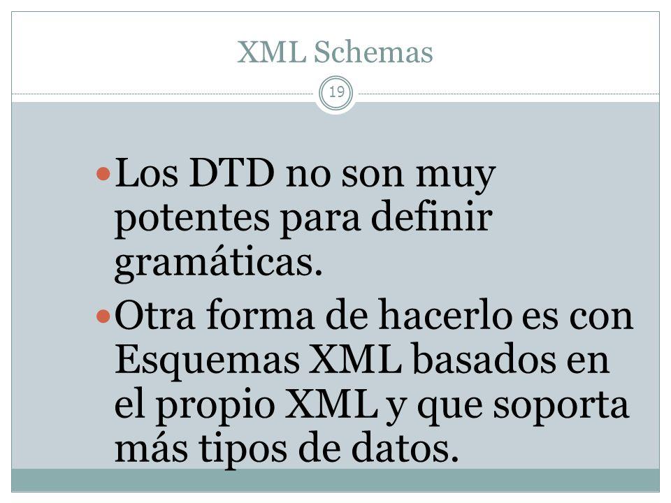 XML Schemas 19 Los DTD no son muy potentes para definir gramáticas. Otra forma de hacerlo es con Esquemas XML basados en el propio XML y que soporta m