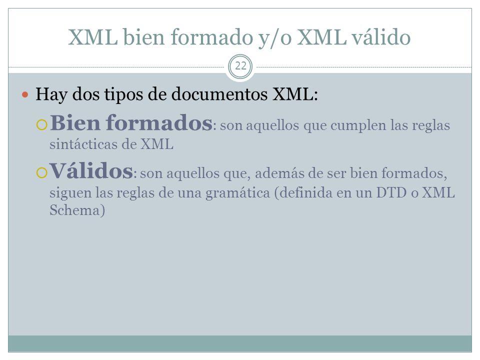 XML bien formado y/o XML válido 22 Hay dos tipos de documentos XML: Bien formados : son aquellos que cumplen las reglas sintácticas de XML Válidos : s