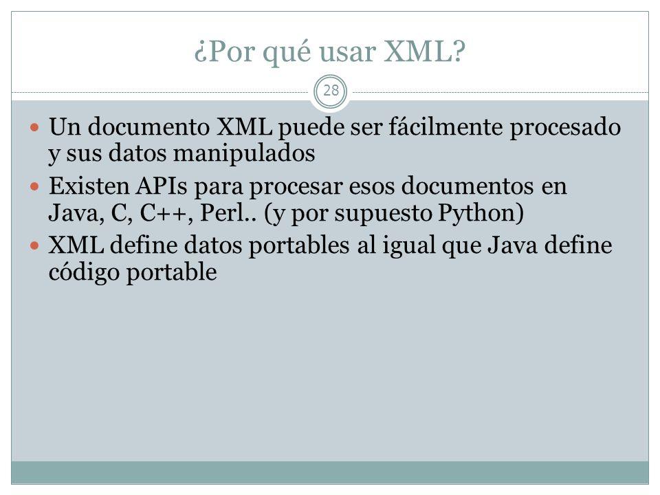¿Por qué usar XML? 28 Un documento XML puede ser fácilmente procesado y sus datos manipulados Existen APIs para procesar esos documentos en Java, C, C