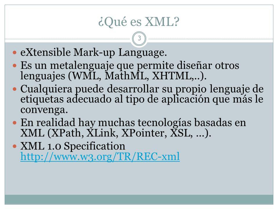 ¿Qué es XML? 3 eXtensible Mark-up Language. Es un metalenguaje que permite diseñar otros lenguajes (WML, MathML, XHTML,..). Cualquiera puede desarroll