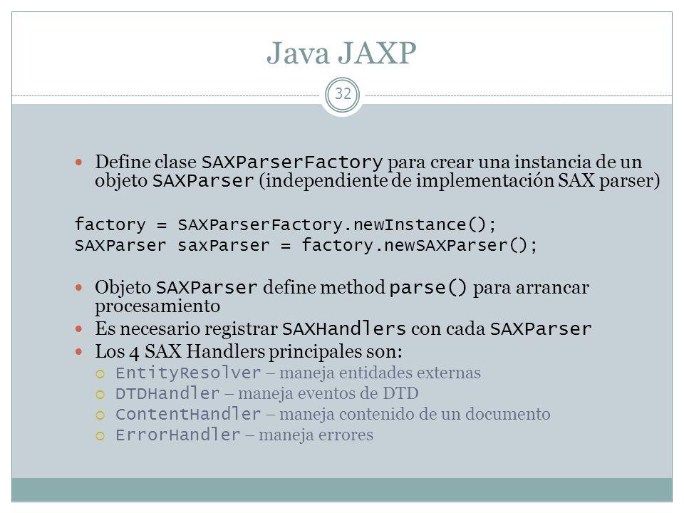 Java JAXP 32 Define clase SAXParserFactory para crear una instancia de un objeto SAXParser (independiente de implementación SAX parser) factory = SAXP