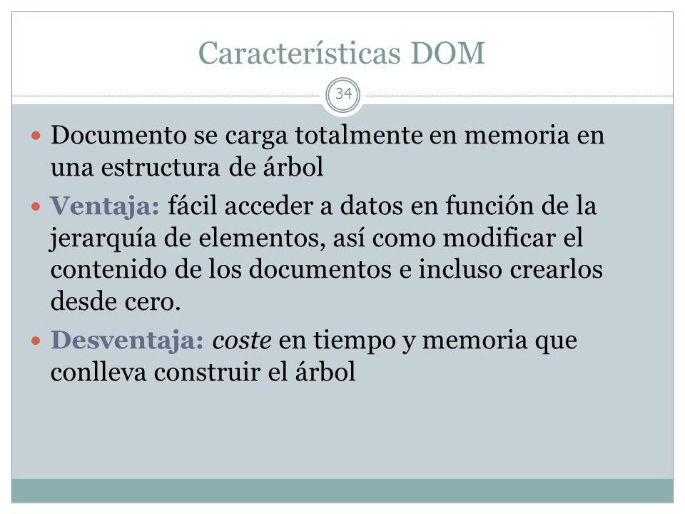 Características DOM 34 Documento se carga totalmente en memoria en una estructura de árbol Ventaja: fácil acceder a datos en función de la jerarquía d