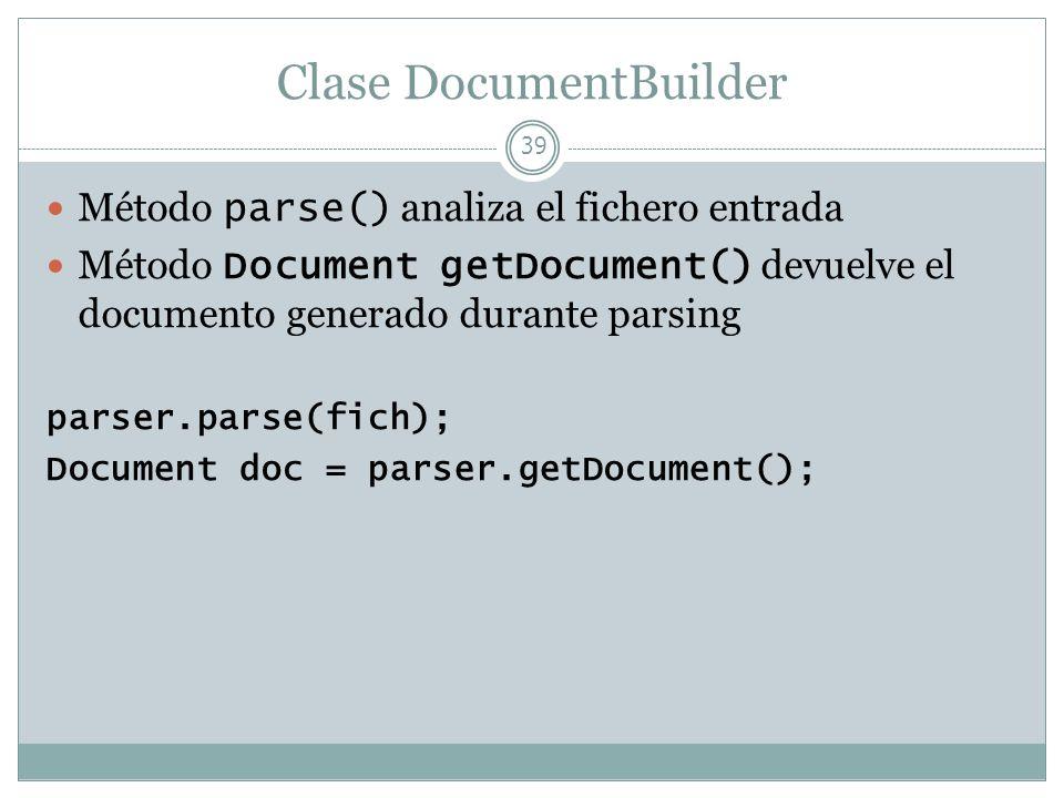 Clase DocumentBuilder 39 Método parse() analiza el fichero entrada Método Document getDocument() devuelve el documento generado durante parsing parser