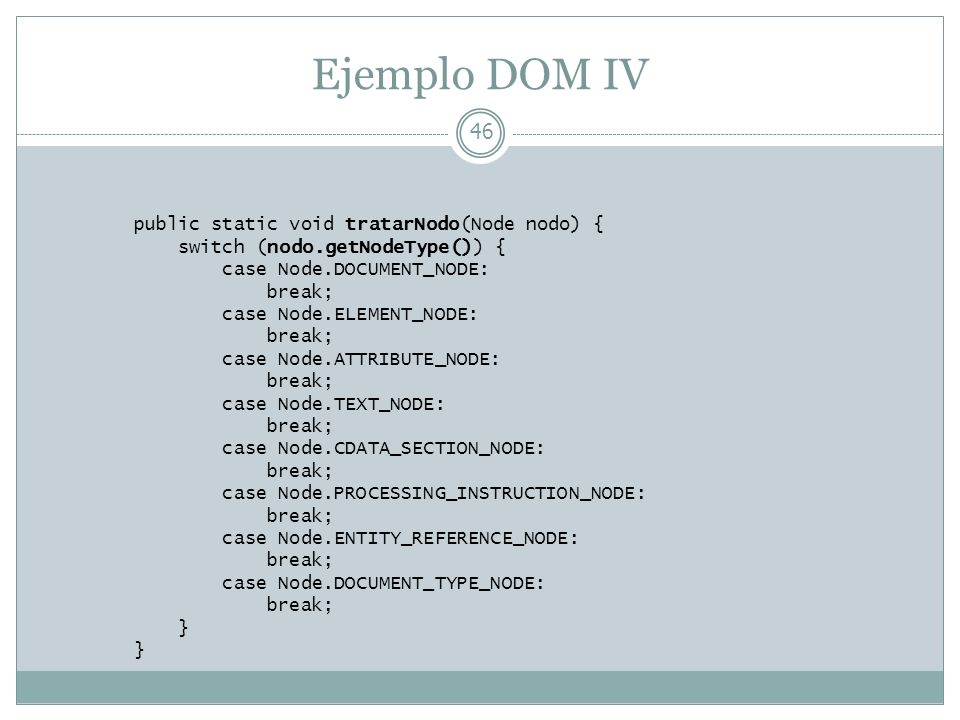 Ejemplo DOM IV 46 public static void tratarNodo(Node nodo) { switch (nodo.getNodeType()) { case Node.DOCUMENT_NODE: break; case Node.ELEMENT_NODE: bre