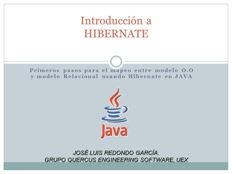 Primeros pasos para el mapeo entre modelo O.O y modelo Relacional usando Hibernate en JAVA Introducción a HIBERNATE JOSÉ LUIS REDONDO GARCÍA. GRUPO QU