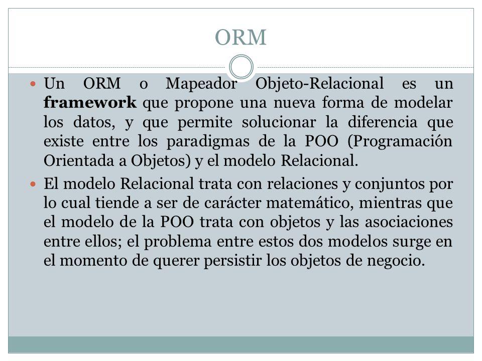 ORM Un ORM o Mapeador Objeto-Relacional es un framework que propone una nueva forma de modelar los datos, y que permite solucionar la diferencia que e