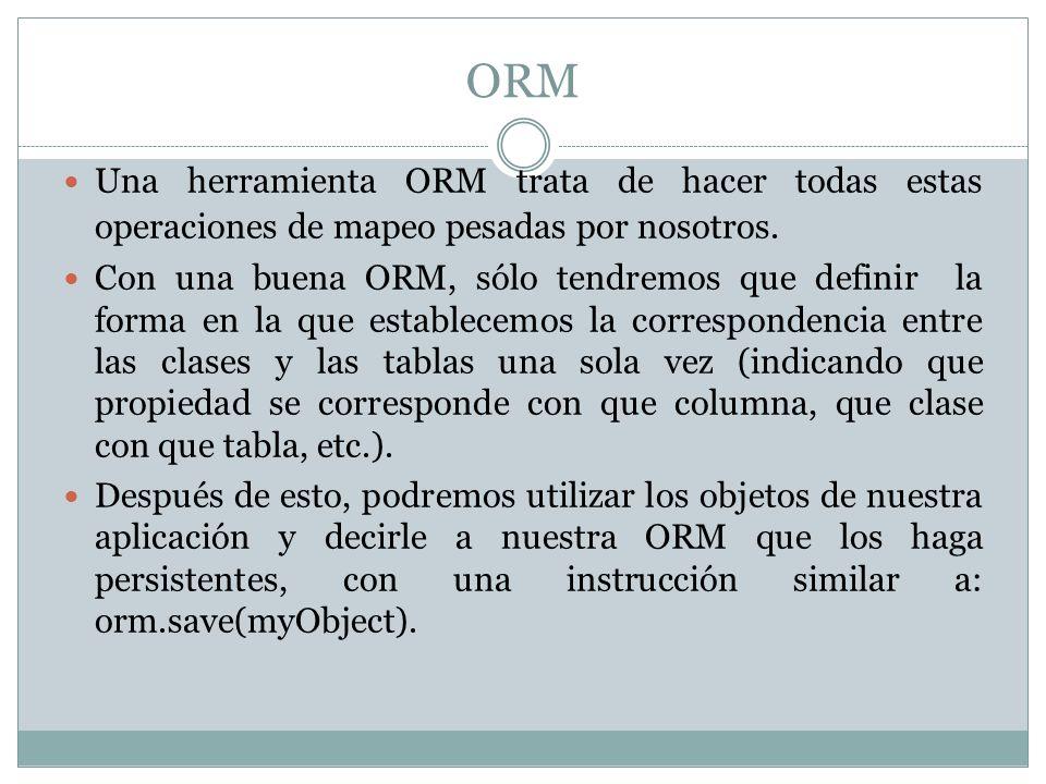 ORM Una herramienta ORM trata de hacer todas estas operaciones de mapeo pesadas por nosotros. Con una buena ORM, sólo tendremos que definir la forma e
