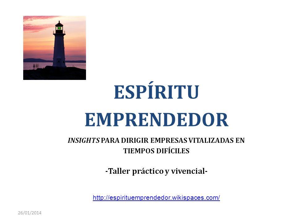 26/01/2014 ESPÍRITU EMPRENDEDOR INSIGHTS PARA DIRIGIR EMPRESAS VITALIZADAS EN TIEMPOS DIFÍCILES -Taller práctico y vivencial- http://espirituemprended
