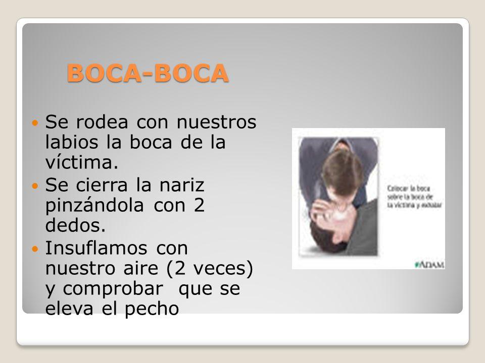 BOCA-BOCA Se rodea con nuestros labios la boca de la víctima. Se cierra la nariz pinzándola con 2 dedos. Insuflamos con nuestro aire (2 veces) y compr