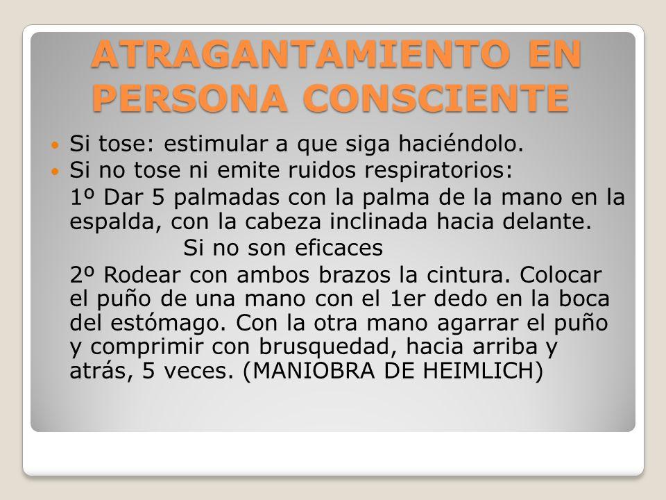 ATRAGANTAMIENTO EN PERSONA CONSCIENTE Si tose: estimular a que siga haciéndolo. Si no tose ni emite ruidos respiratorios: 1º Dar 5 palmadas con la pal
