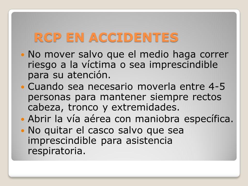 RCP EN ACCIDENTES No mover salvo que el medio haga correr riesgo a la víctima o sea imprescindible para su atención. Cuando sea necesario moverla entr