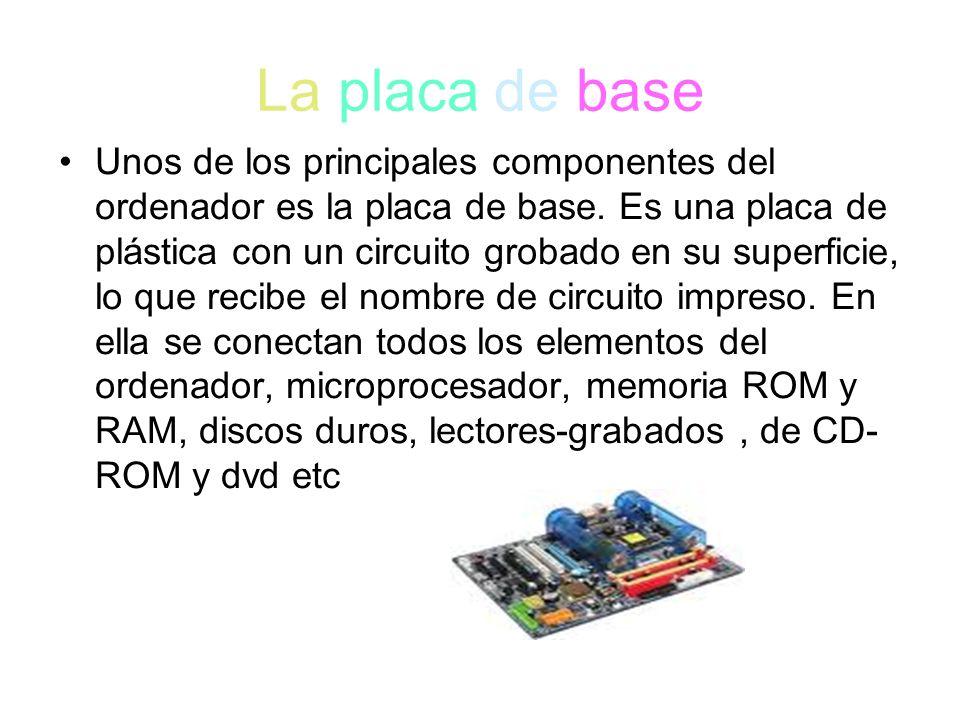 La placa de base Unos de los principales componentes del ordenador es la placa de base. Es una placa de plástica con un circuito grobado en su superfi