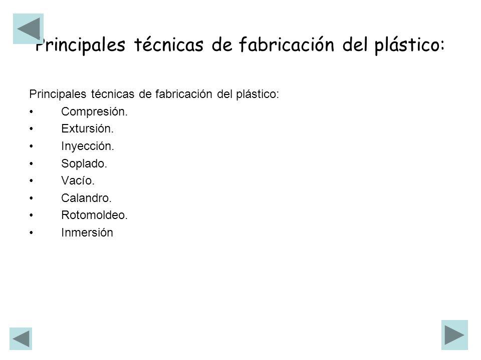 Principales técnicas de fabricación del plástico: Compresión. Extursión. Inyección. Soplado. Vacío. Calandro. Rotomoldeo. Inmersión