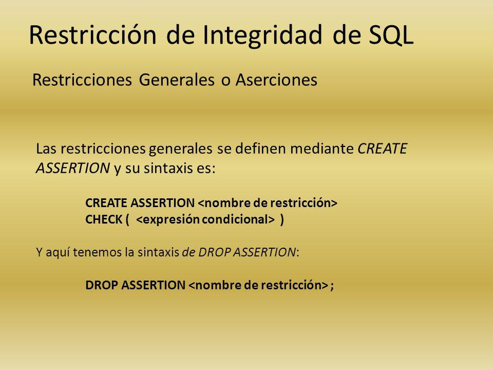 Restricción de Integridad de SQL Restricciones Generales o Aserciones Las restricciones generales se definen mediante CREATE ASSERTION y su sintaxis e