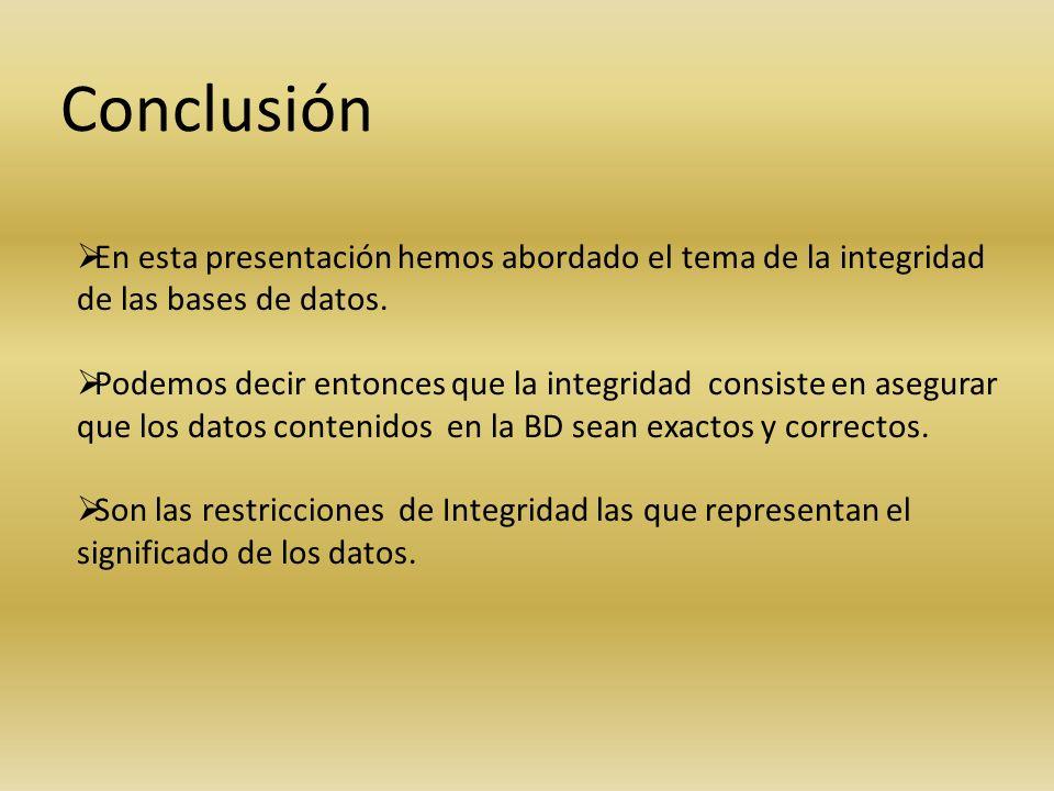 Conclusión En esta presentación hemos abordado el tema de la integridad de las bases de datos. Podemos decir entonces que la integridad consiste en as