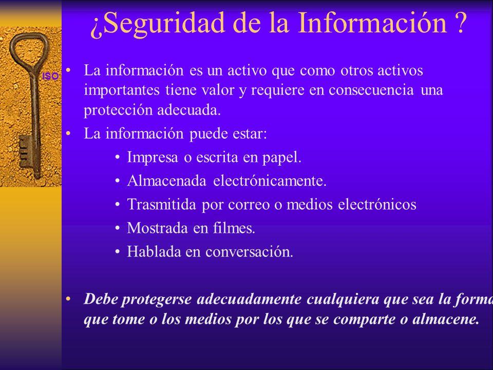 ISO 27001 ¿Seguridad de la Información ? La información es un activo que como otros activos importantes tiene valor y requiere en consecuencia una pro