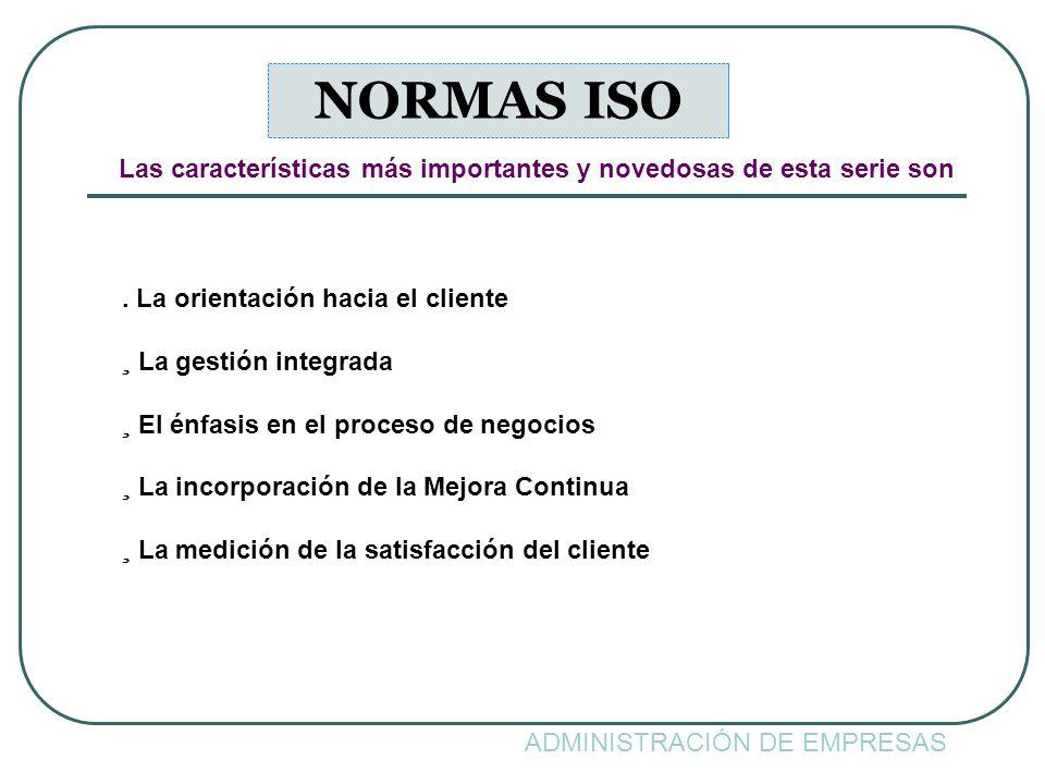 ADMINISTRACIÓN DE EMPRESAS NORMAS ISO. La orientación hacia el cliente ¸ La gestión integrada ¸ El énfasis en el proceso de negocios ¸ La incorporació