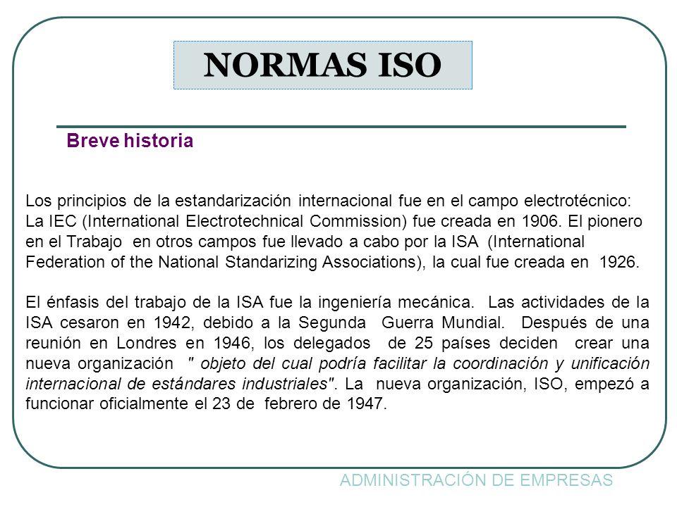 ADMINISTRACIÓN DE EMPRESAS NORMAS ISO Breve historia Los principios de la estandarización internacional fue en el campo electrotécnico: La IEC (Intern