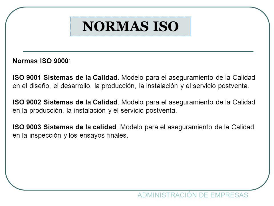 ADMINISTRACIÓN DE EMPRESAS NORMAS ISO Normas ISO 9000: ISO 9001 Sistemas de la Calidad. Modelo para el aseguramiento de la Calidad en el diseño, el de