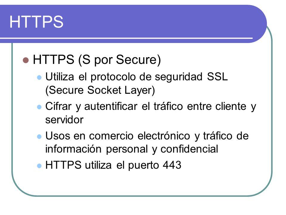 HTTPS HTTPS (S por Secure) Utiliza el protocolo de seguridad SSL (Secure Socket Layer) Cifrar y autentificar el tráfico entre cliente y servidor Usos en comercio electrónico y tráfico de información personal y confidencial HTTPS utiliza el puerto 443