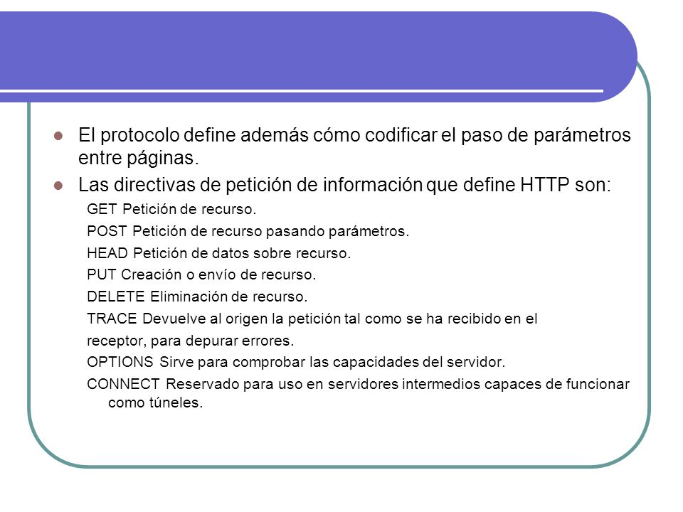 El protocolo define además cómo codificar el paso de parámetros entre páginas. Las directivas de petición de información que define HTTP son: GET Peti
