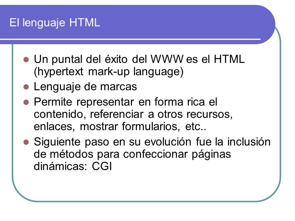 El lenguaje HTML Un puntal del éxito del WWW es el HTML (hypertext mark-up language) Lenguaje de marcas Permite representar en forma rica el contenido, referenciar a otros recursos, enlaces, mostrar formularios, etc..