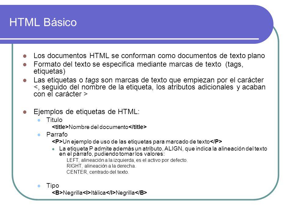 HTML Básico Los documentos HTML se conforman como documentos de texto plano Formato del texto se especifica mediante marcas de texto (tags, etiquetas) Las etiquetas o tags son marcas de texto que empiezan por el carácter Ejemplos de etiquetas de HTML: Titulo Nombre del documento Parrafo Un ejemplo de uso de las etiquetas para marcado de texto La etiqueta P admite además un atributo, ALIGN, que indica la alineación del texto en el párrafo, pudiendo tomar los valores: LEFT, alineación a la izquierda, es el activo por defecto.