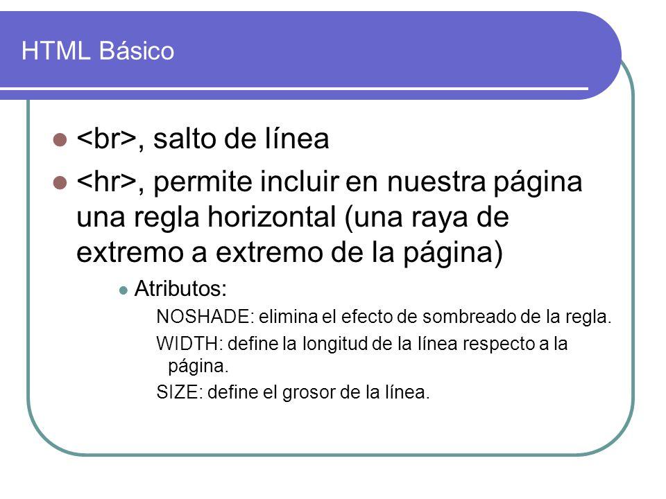 HTML Básico, salto de línea, permite incluir en nuestra página una regla horizontal (una raya de extremo a extremo de la página) Atributos: NOSHADE: elimina el efecto de sombreado de la regla.