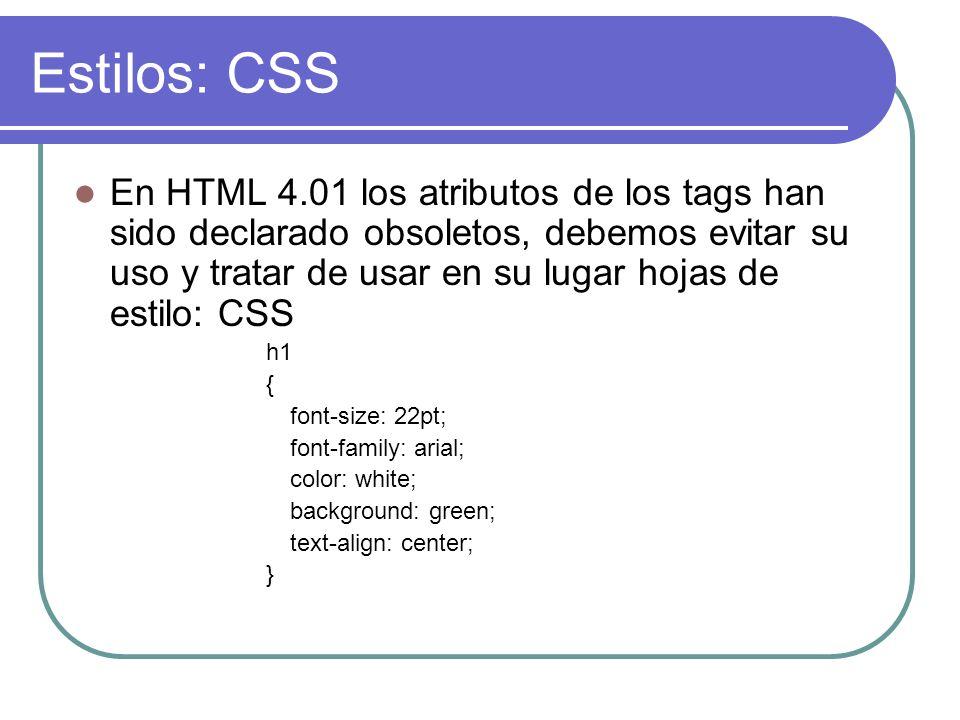 Estilos: CSS En HTML 4.01 los atributos de los tags han sido declarado obsoletos, debemos evitar su uso y tratar de usar en su lugar hojas de estilo: CSS h1 { font-size: 22pt; font-family: arial; color: white; background: green; text-align: center; }