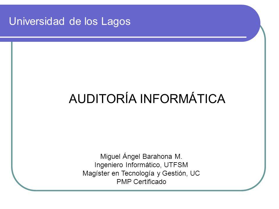 Universidad de los Lagos AUDITORÍA INFORMÁTICA Miguel Ángel Barahona M. Ingeniero Informático, UTFSM Magíster en Tecnología y Gestión, UC PMP Certific