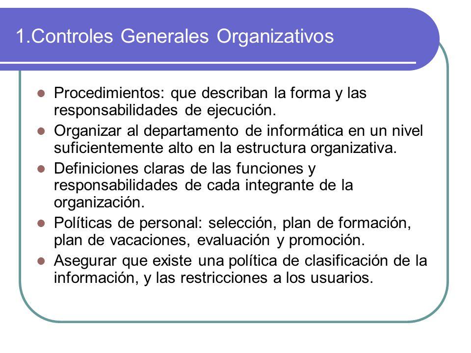 1.Controles Generales Organizativos Procedimientos: que describan la forma y las responsabilidades de ejecución. Organizar al departamento de informát
