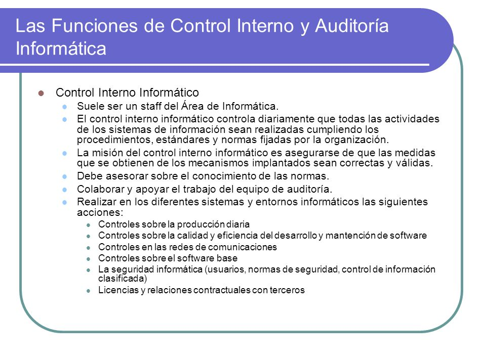 Las Funciones de Control Interno y Auditoría Informática Control Interno Informático Suele ser un staff del Área de Informática. El control interno in