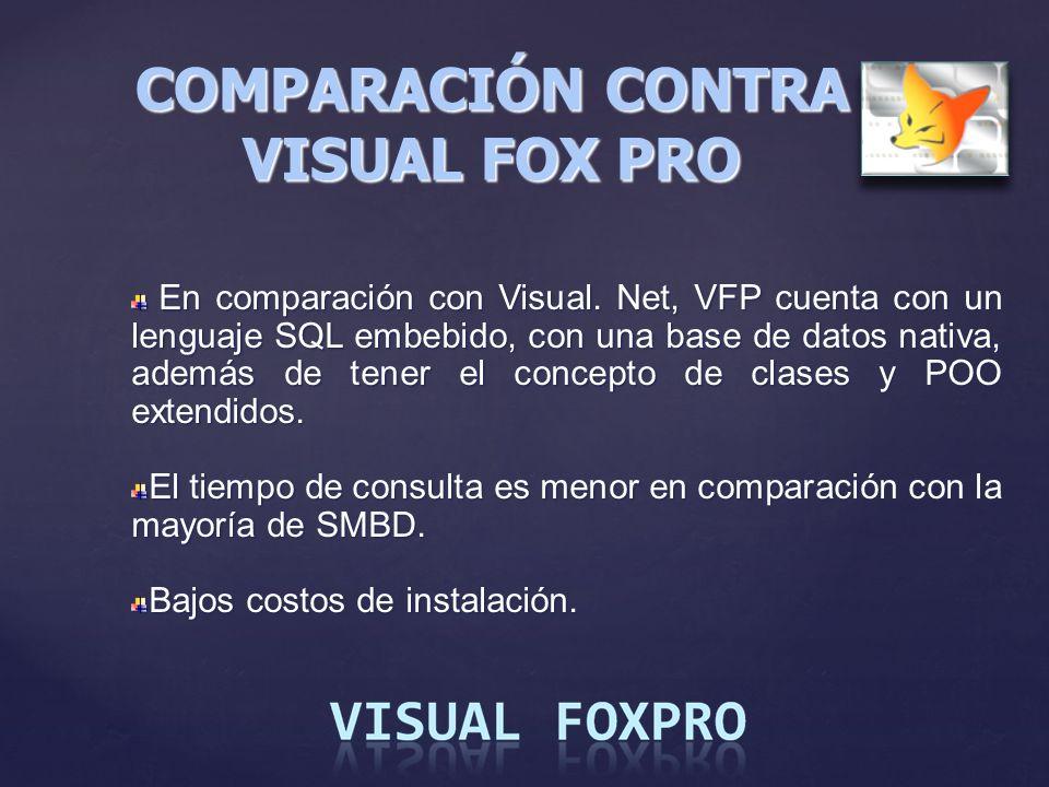 COMPARACIÓN CONTRA VISUAL FOX PRO En comparación con Visual. Net, VFP cuenta con un lenguaje SQL embebido, con una base de datos nativa, además de ten