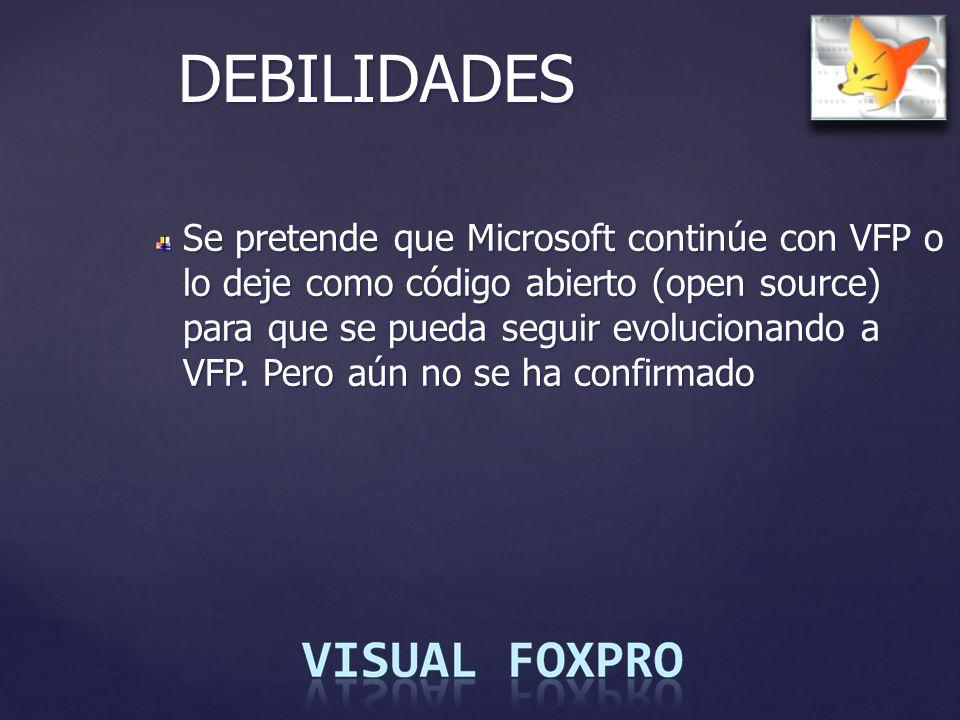 DEBILIDADES Se pretende que Microsoft continúe con VFP o lo deje como código abierto (open source) para que se pueda seguir evolucionando a VFP. Pero