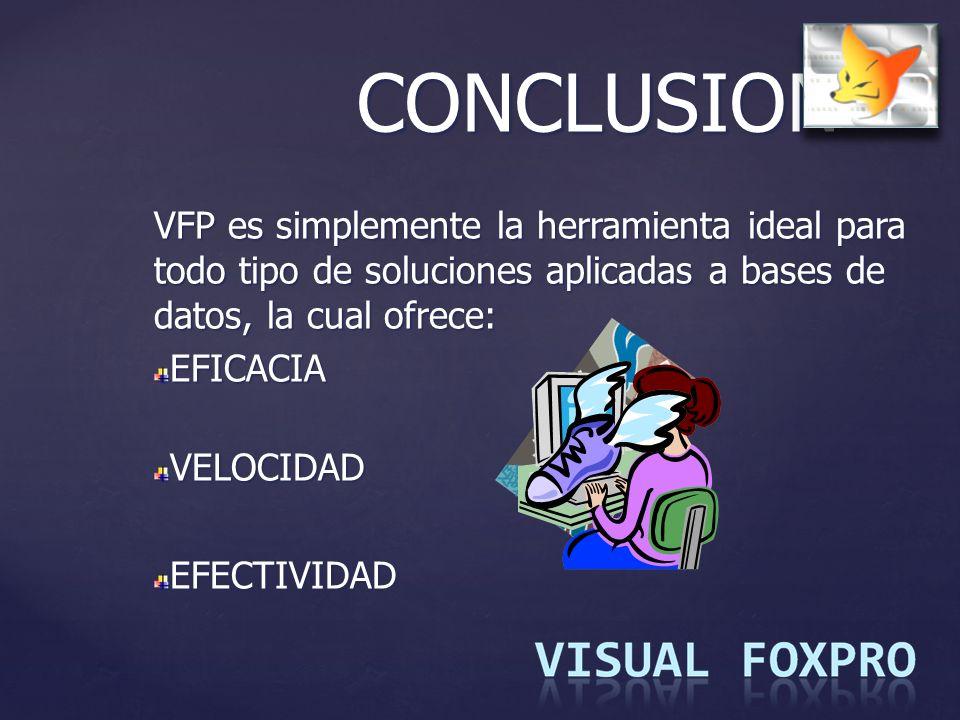 CONCLUSION VFP es simplemente la herramienta ideal para todo tipo de soluciones aplicadas a bases de datos, la cual ofrece: EFICACIAVELOCIDADEFECTIVID