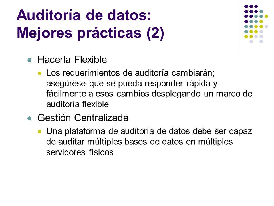 Auditoría de datos: Mejores prácticas (2) Hacerla Flexible Los requerimientos de auditoría cambiarán; asegúrese que se pueda responder rápida y fácilm