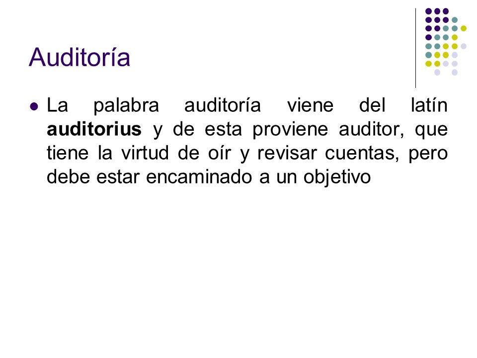 Auditoría La palabra auditoría viene del latín auditorius y de esta proviene auditor, que tiene la virtud de oír y revisar cuentas, pero debe estar en