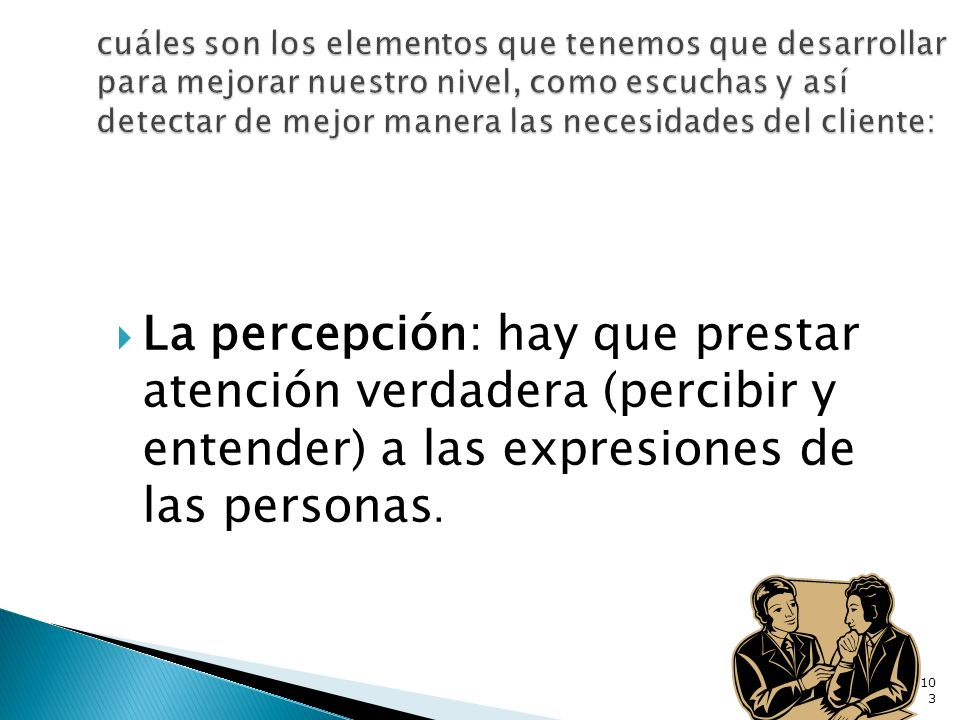 La percepción: hay que prestar atención verdadera (percibir y entender) a las expresiones de las personas. 103